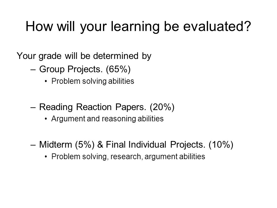 How will your learning be evaluated. Your grade will be determined by –Group Projects.