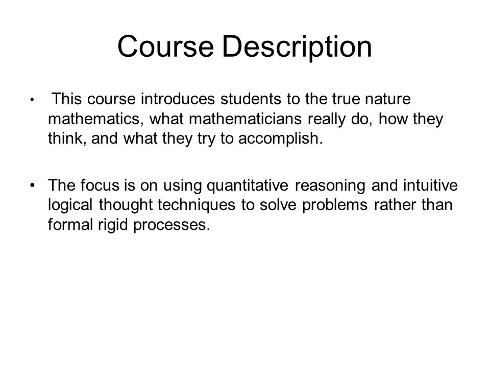 Course Description This course introduces students to the true nature mathematics, what mathematicians really do, how they think, and what they try to accomplish.