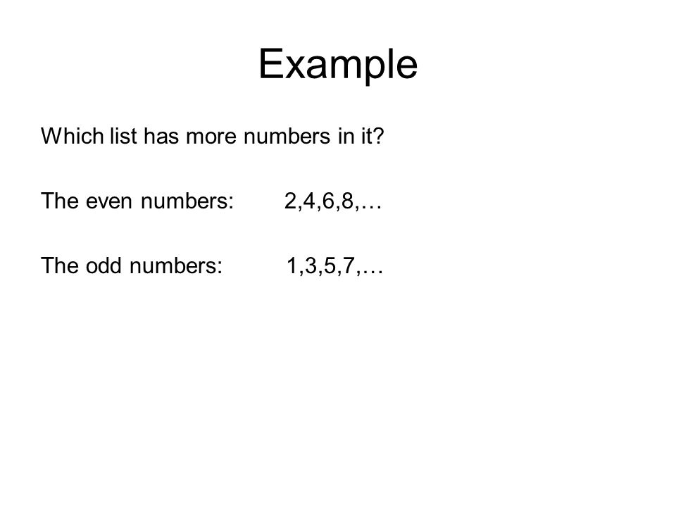Example Which list has more numbers in it The even numbers: 2,4,6,8,… The odd numbers: 1,3,5,7,…