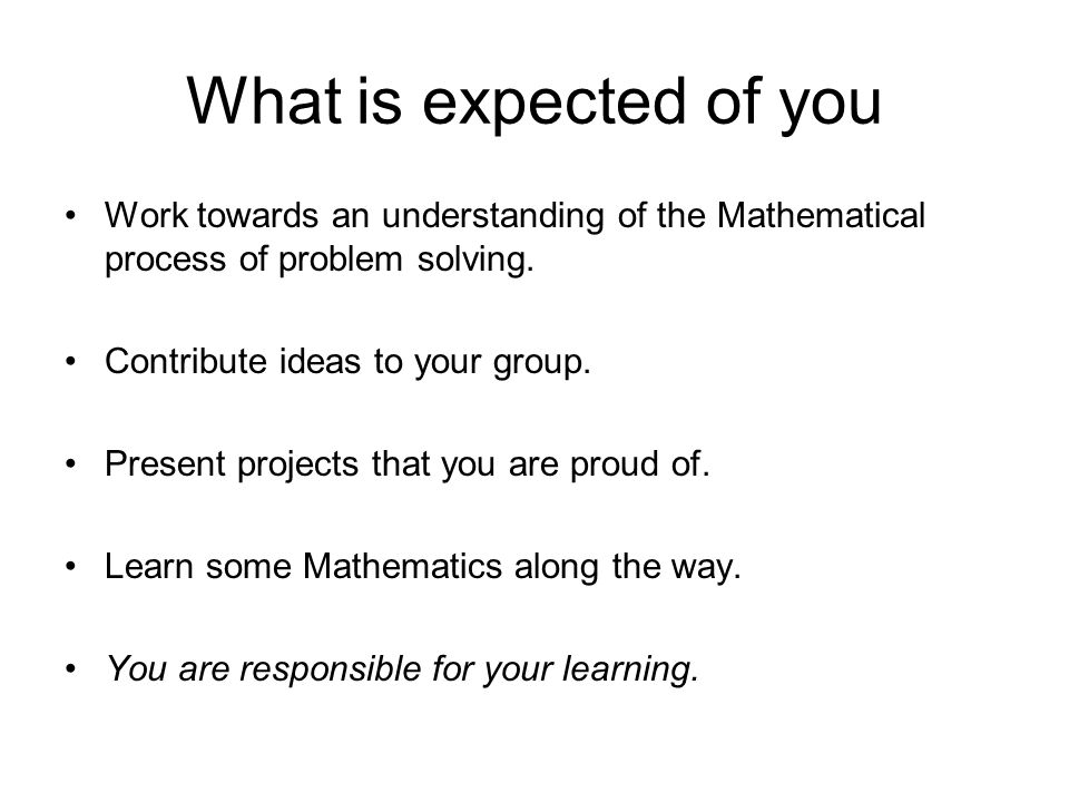 What is expected of you Work towards an understanding of the Mathematical process of problem solving.