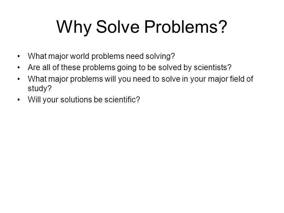 Why Solve Problems. What major world problems need solving.