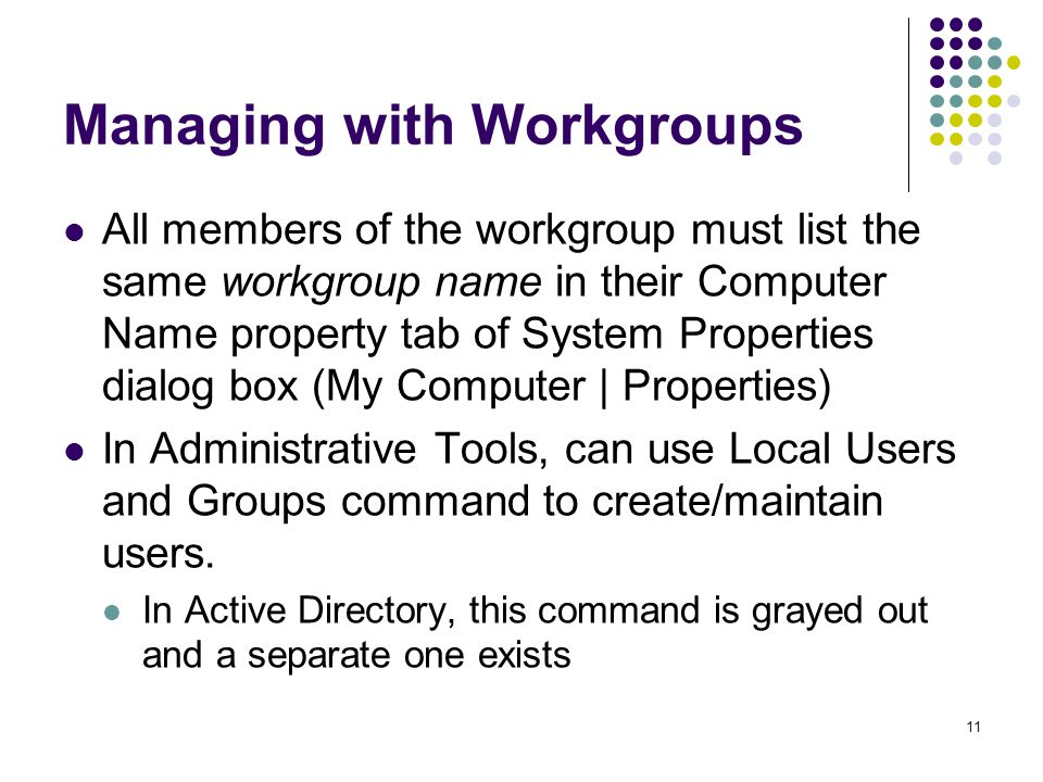 11 Managing with Workgroups All members of the workgroup must list the same workgroup name in their Computer Name property tab of System Properties dialog box (My Computer | Properties) In Administrative Tools, can use Local Users and Groups command to create/maintain users.
