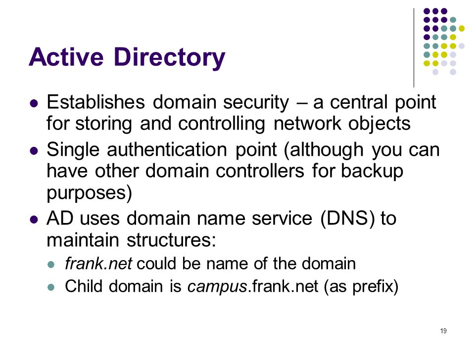 19 Active Directory Establishes domain security – a central point for storing and controlling network objects Single authentication point (although you can have other domain controllers for backup purposes) AD uses domain name service (DNS) to maintain structures: frank.net could be name of the domain Child domain is campus.frank.net (as prefix)