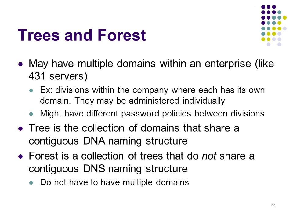 22 Trees and Forest May have multiple domains within an enterprise (like 431 servers) Ex: divisions within the company where each has its own domain.