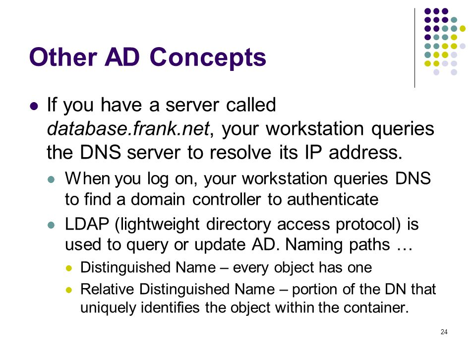 24 Other AD Concepts If you have a server called database.frank.net, your workstation queries the DNS server to resolve its IP address.