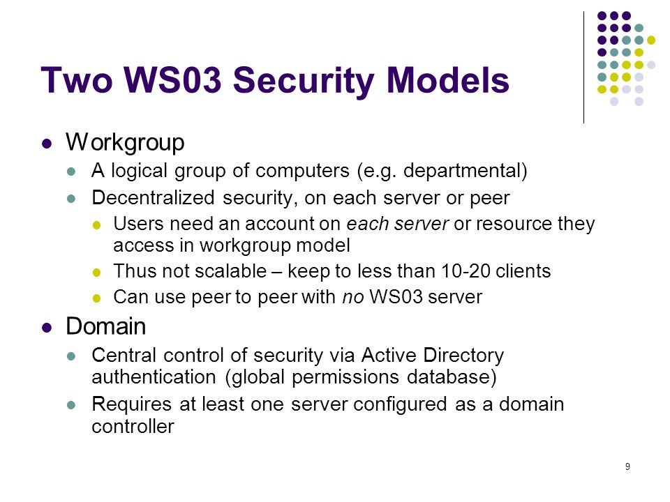 9 Two WS03 Security Models Workgroup A logical group of computers (e.g.