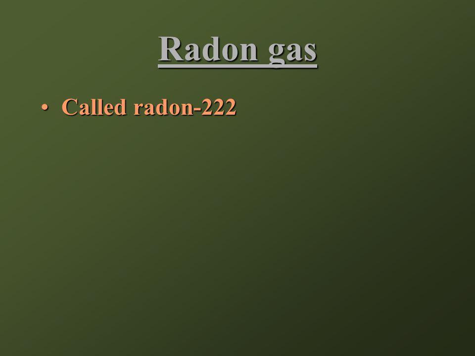 Radon gas Called radon-222Called radon-222