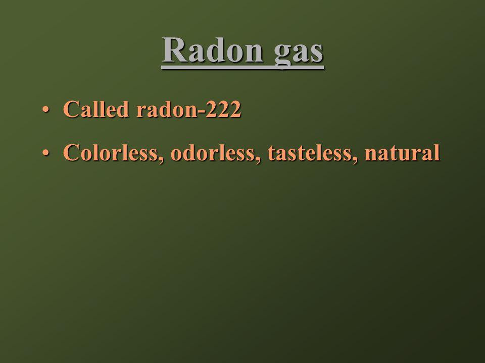 Radon gas Called radon-222Called radon-222 Colorless, odorless, tasteless, naturalColorless, odorless, tasteless, natural