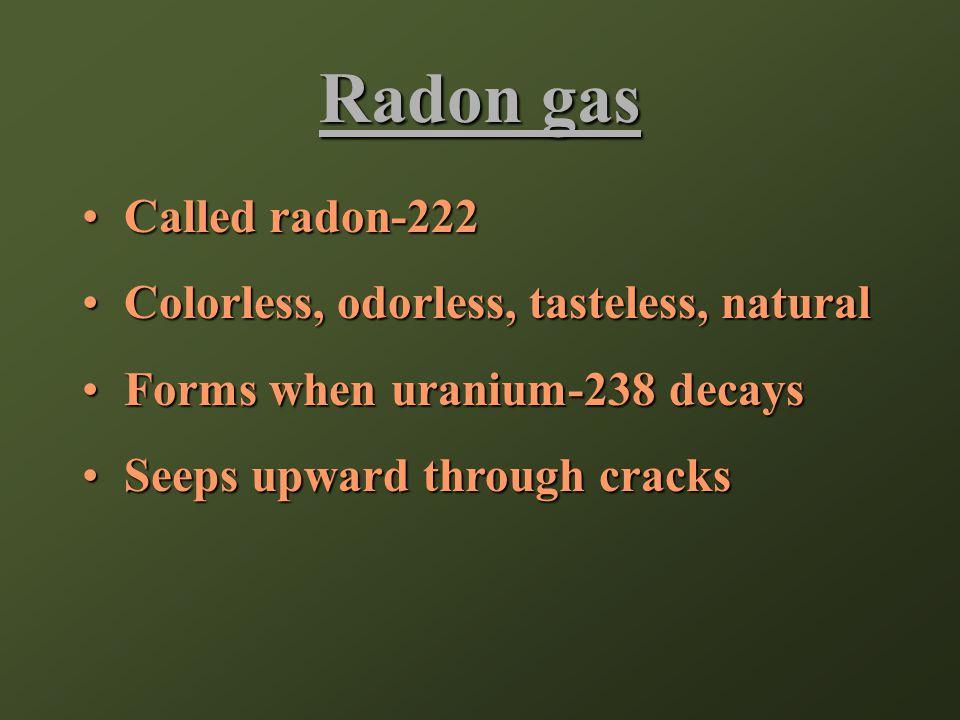 Radon gas Called radon-222Called radon-222 Colorless, odorless, tasteless, naturalColorless, odorless, tasteless, natural Forms when uranium-238 decaysForms when uranium-238 decays Seeps upward through cracksSeeps upward through cracks