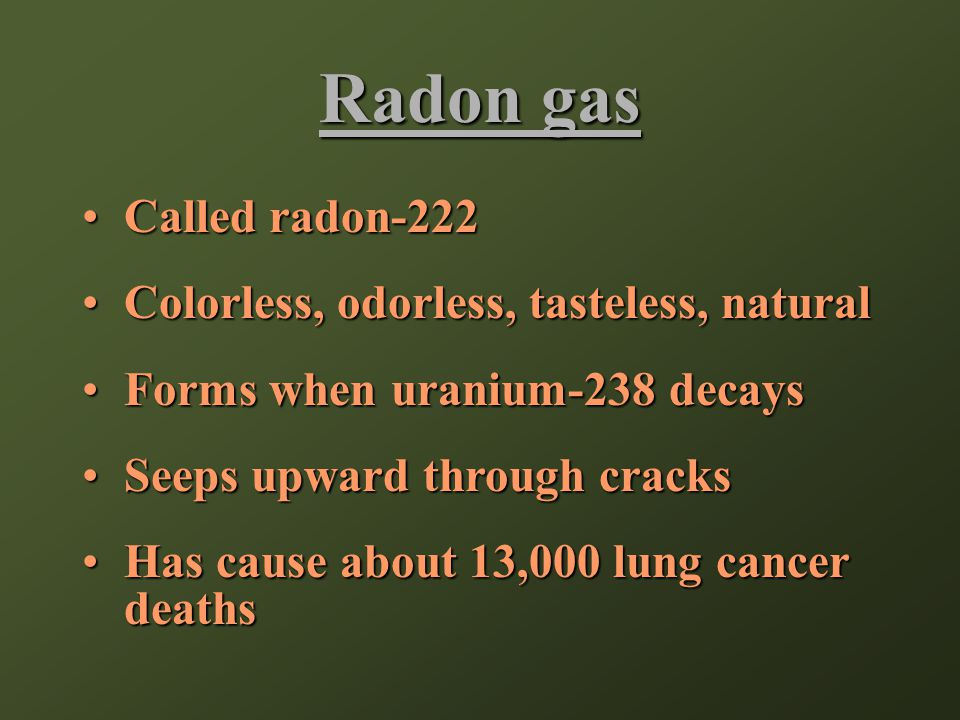 Radon gas Called radon-222Called radon-222 Colorless, odorless, tasteless, naturalColorless, odorless, tasteless, natural Forms when uranium-238 decaysForms when uranium-238 decays Seeps upward through cracksSeeps upward through cracks Has cause about 13,000 lung cancer deathsHas cause about 13,000 lung cancer deaths