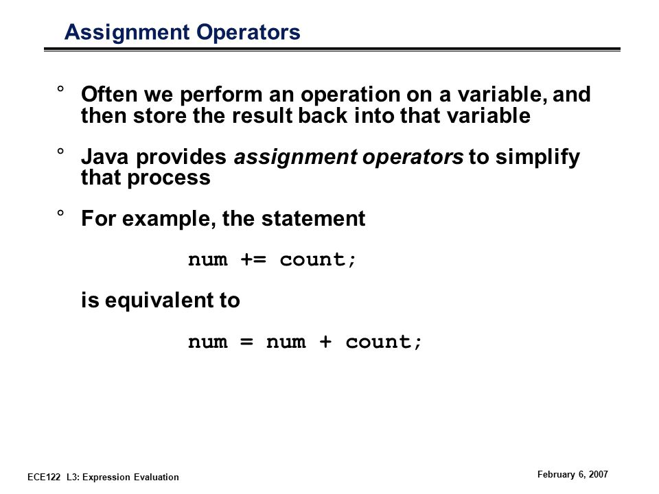 ECE122 L3: Expression Evaluation February 6, 2007 Assignment Operators °Often we perform an operation on a variable, and then store the result back into that variable °Java provides assignment operators to simplify that process °For example, the statement num += count; is equivalent to num = num + count;