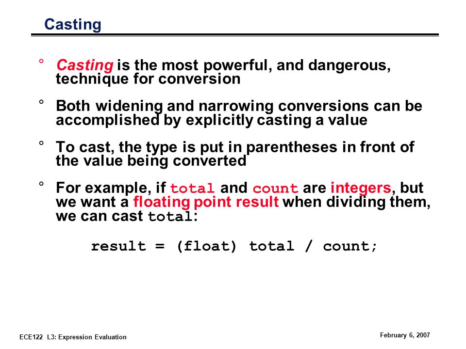 ECE122 L3: Expression Evaluation February 6, 2007 Casting °Casting is the most powerful, and dangerous, technique for conversion °Both widening and narrowing conversions can be accomplished by explicitly casting a value °To cast, the type is put in parentheses in front of the value being converted °For example, if total and count are integers, but we want a floating point result when dividing them, we can cast total : result = (float) total / count;