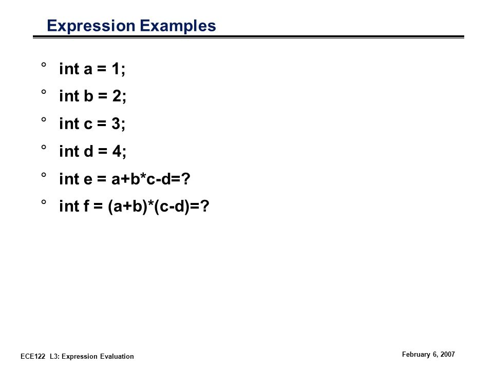 ECE122 L3: Expression Evaluation February 6, 2007 Expression Examples °int a = 1; °int b = 2; °int c = 3; °int d = 4; °int e = a+b*c-d=.