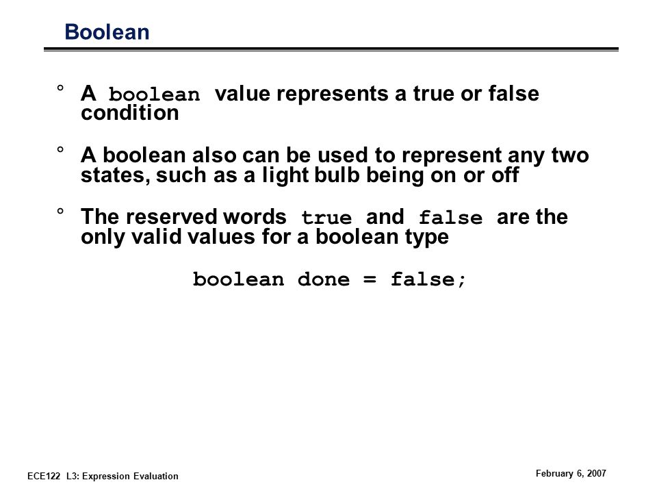 ECE122 L3: Expression Evaluation February 6, 2007 Boolean °A boolean value represents a true or false condition °A boolean also can be used to represent any two states, such as a light bulb being on or off °The reserved words true and false are the only valid values for a boolean type boolean done = false;