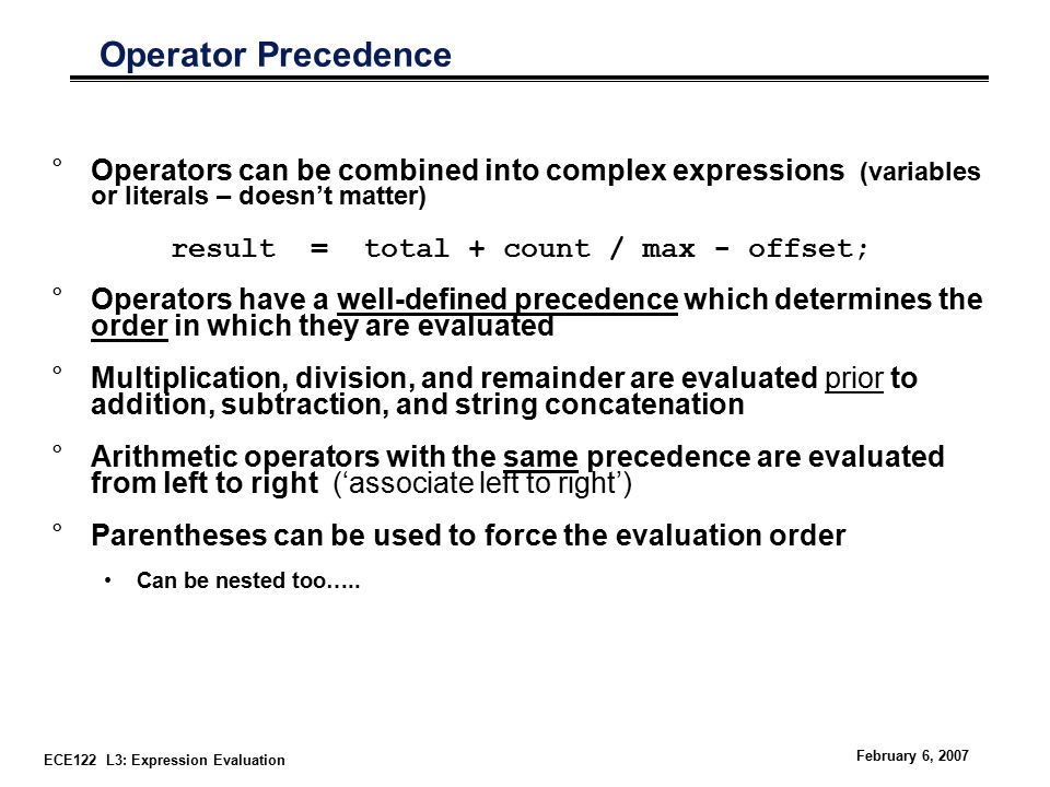 ECE122 L3: Expression Evaluation February 6, 2007 Operator Precedence °Operators can be combined into complex expressions (variables or literals – doesn't matter) result = total + count / max - offset; °Operators have a well-defined precedence which determines the order in which they are evaluated °Multiplication, division, and remainder are evaluated prior to addition, subtraction, and string concatenation °Arithmetic operators with the same precedence are evaluated from left to right ('associate left to right') °Parentheses can be used to force the evaluation order Can be nested too…..