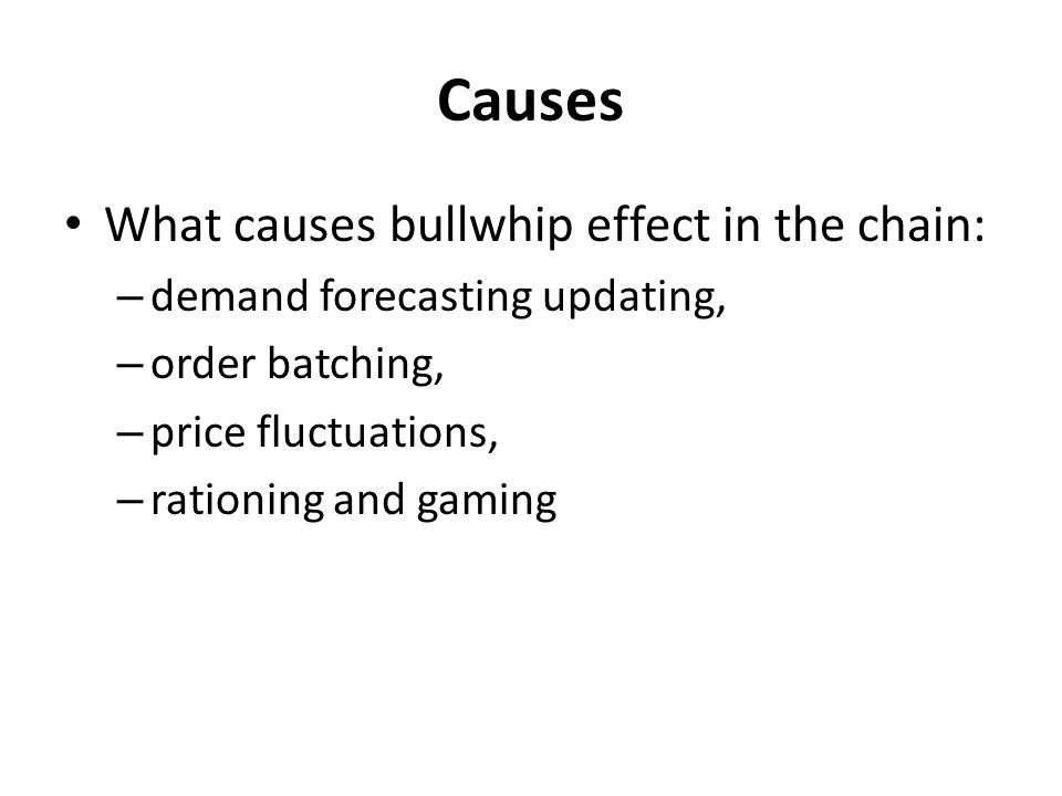 Causes What causes bullwhip effect in the chain: – demand forecasting updating, – order batching, – price fluctuations, – rationing and gaming