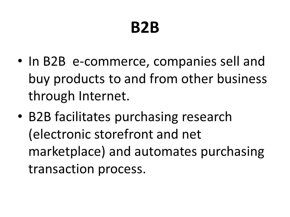 B2B In B2B e-commerce, companies sell and buy products to and from other business through Internet.