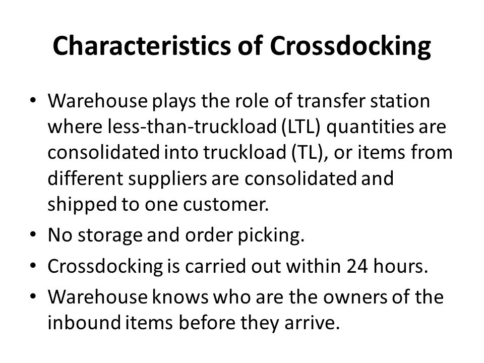 Characteristics of Crossdocking Warehouse plays the role of transfer station where less-than-truckload (LTL) quantities are consolidated into truckload (TL), or items from different suppliers are consolidated and shipped to one customer.
