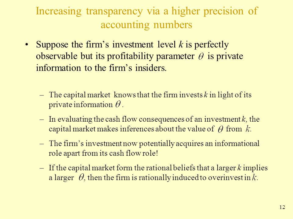 Increasing transparency via a higher precision of accounting numbers Suppose the firm's investment level k is perfectly observable but its profitability parameter is private information to the firm's insiders.
