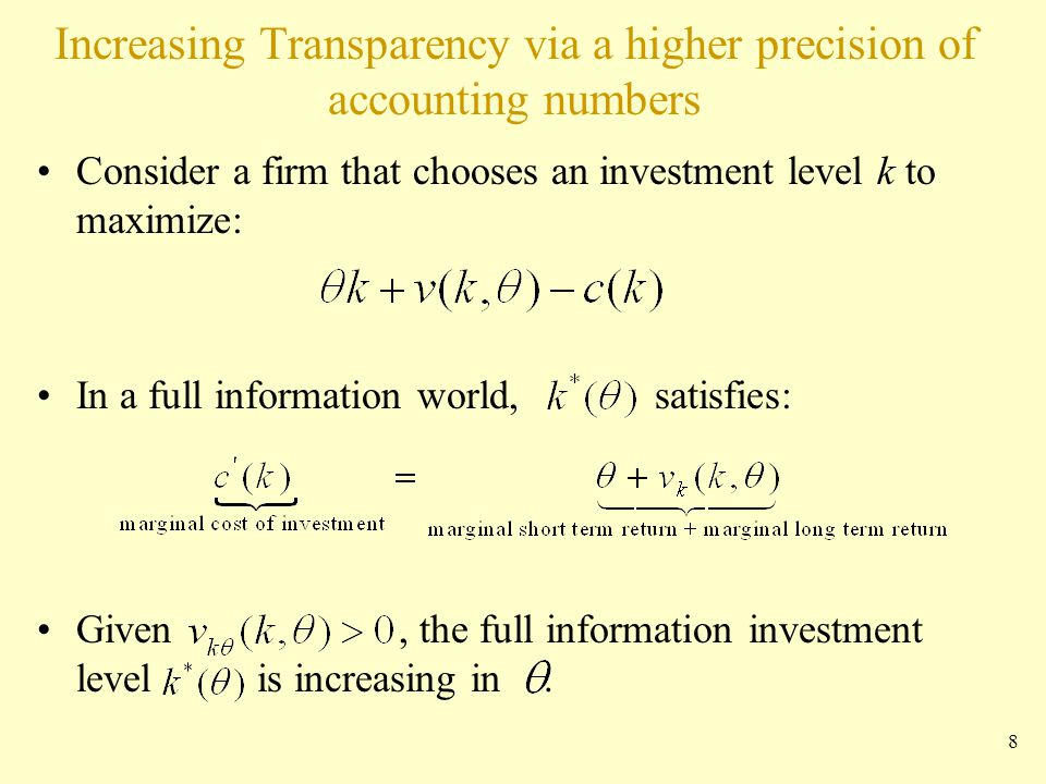 Increasing Transparency via a higher precision of accounting numbers Consider a firm that chooses an investment level k to maximize: In a full information world, satisfies: Given, the full information investment level is increasing in.