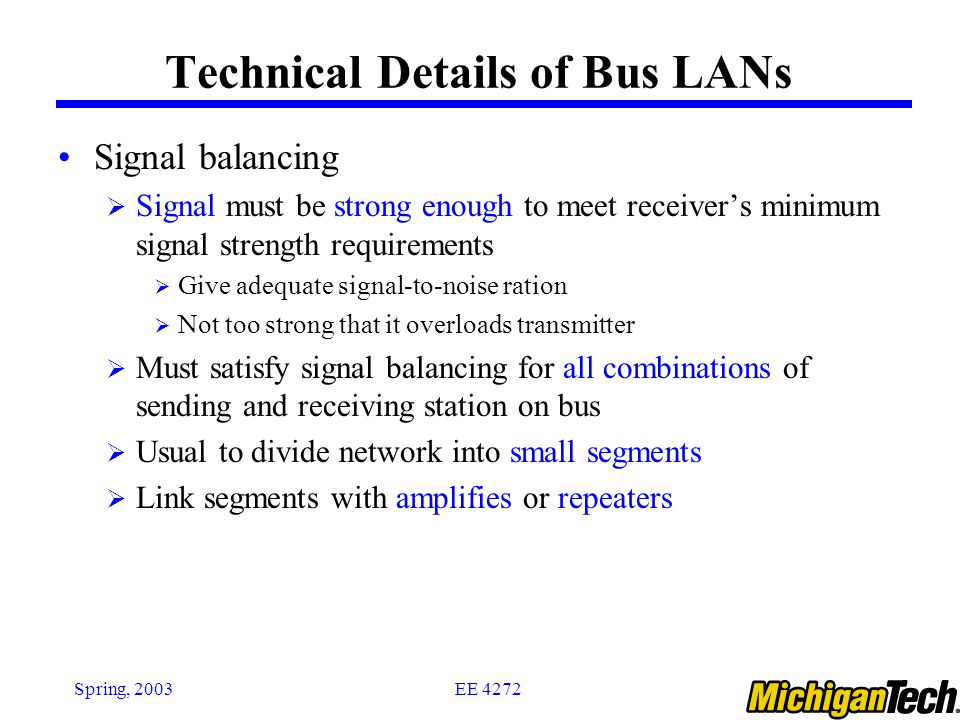 EE 4272Spring, 2003 Technical Details of Bus LANs Signal balancing  Signal must be strong enough to meet receiver's minimum signal strength requirements  Give adequate signal-to-noise ration  Not too strong that it overloads transmitter  Must satisfy signal balancing for all combinations of sending and receiving station on bus  Usual to divide network into small segments  Link segments with amplifies or repeaters