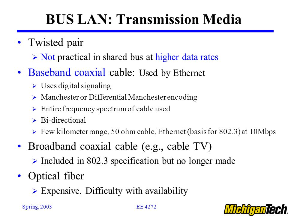EE 4272Spring, 2003 BUS LAN: Transmission Media Twisted pair  Not practical in shared bus at higher data rates Baseband coaxial cable: Used by Ethernet  Uses digital signaling  Manchester or Differential Manchester encoding  Entire frequency spectrum of cable used  Bi-directional  Few kilometer range, 50 ohm cable, Ethernet (basis for 802.3) at 10Mbps Broadband coaxial cable (e.g., cable TV)  Included in specification but no longer made Optical fiber  Expensive, Difficulty with availability