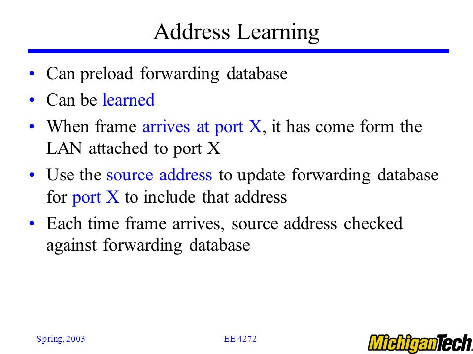 EE 4272Spring, 2003 Address Learning Can preload forwarding database Can be learned When frame arrives at port X, it has come form the LAN attached to port X Use the source address to update forwarding database for port X to include that address Each time frame arrives, source address checked against forwarding database