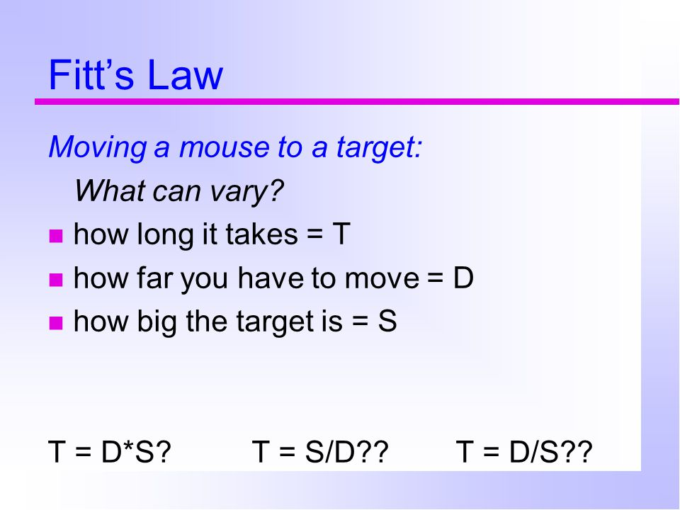 Fitt's Law Moving a mouse to a target: What can vary.