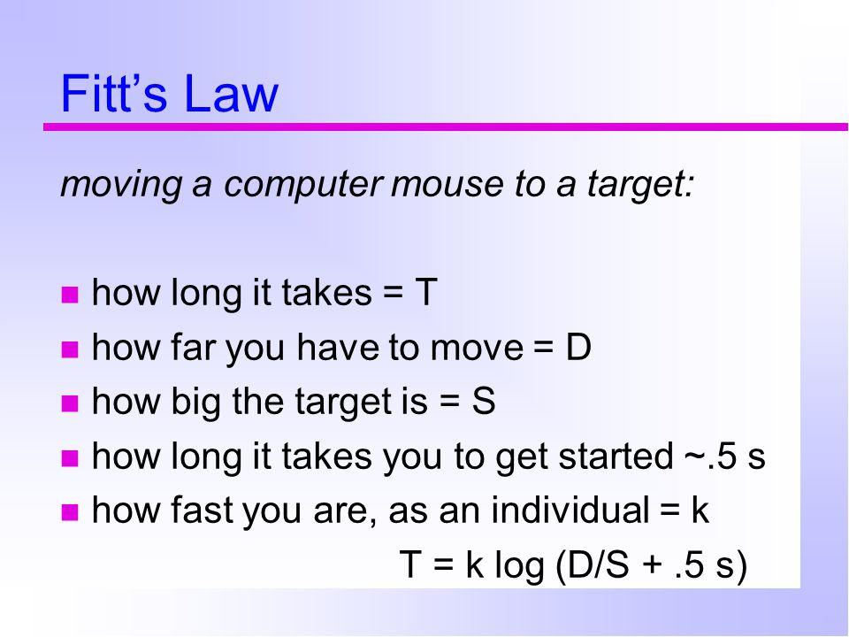 Fitt's Law moving a computer mouse to a target: how long it takes = T how far you have to move = D how big the target is = S how long it takes you to get started ~.5 s how fast you are, as an individual = k T = k log (D/S +.5 s)