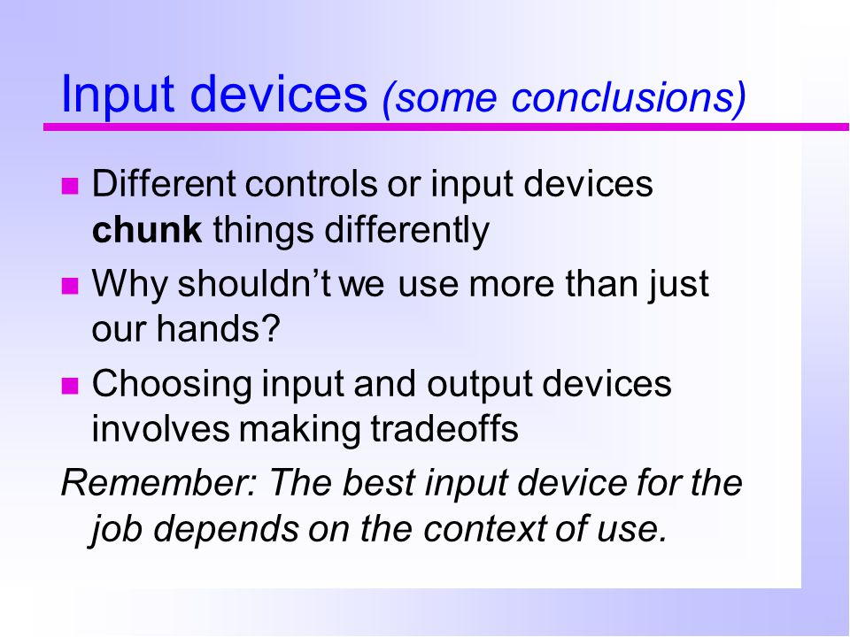 Input devices (some conclusions) Different controls or input devices chunk things differently Why shouldn't we use more than just our hands.