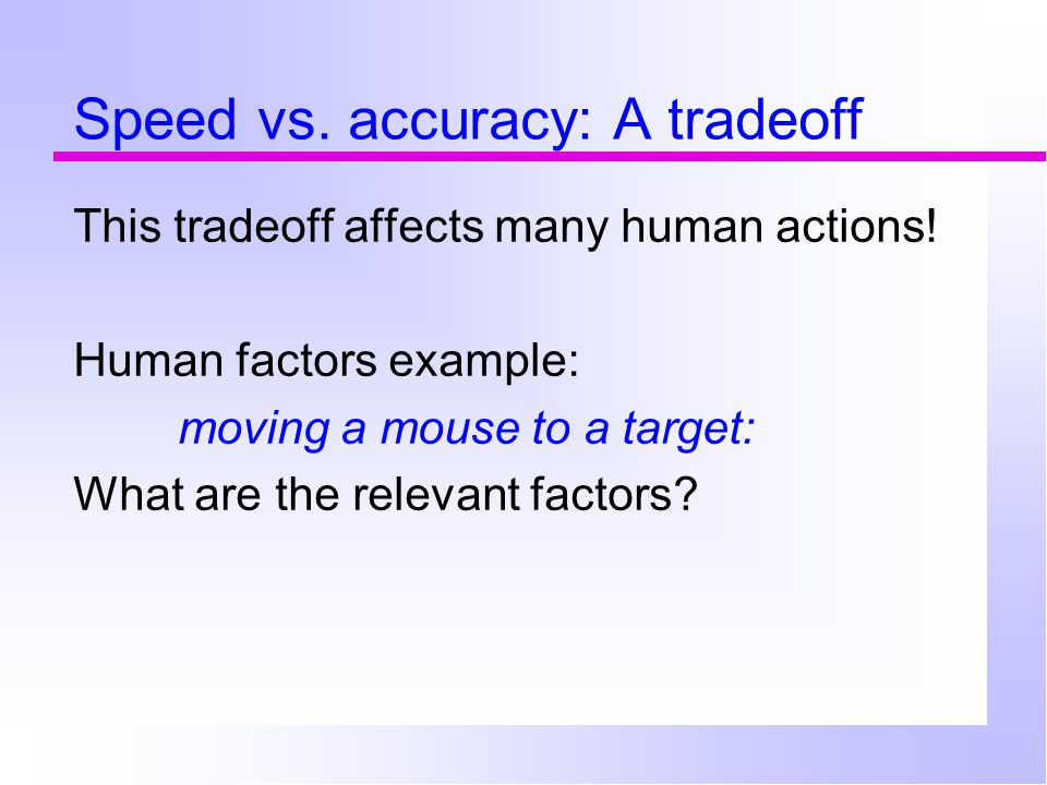 Speed vs. accuracy: A tradeoff This tradeoff affects many human actions.