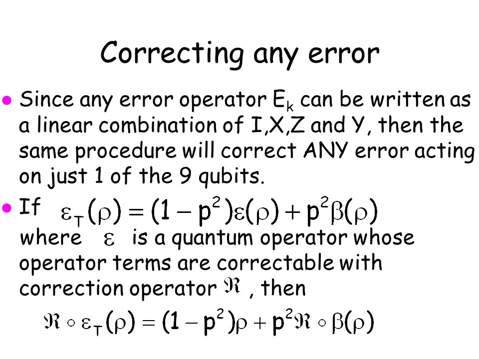 Correcting any error l Since any error operator E k can be written as a linear combination of I,X,Z and Y, then the same procedure will correct ANY error acting on just 1 of the 9 qubits.