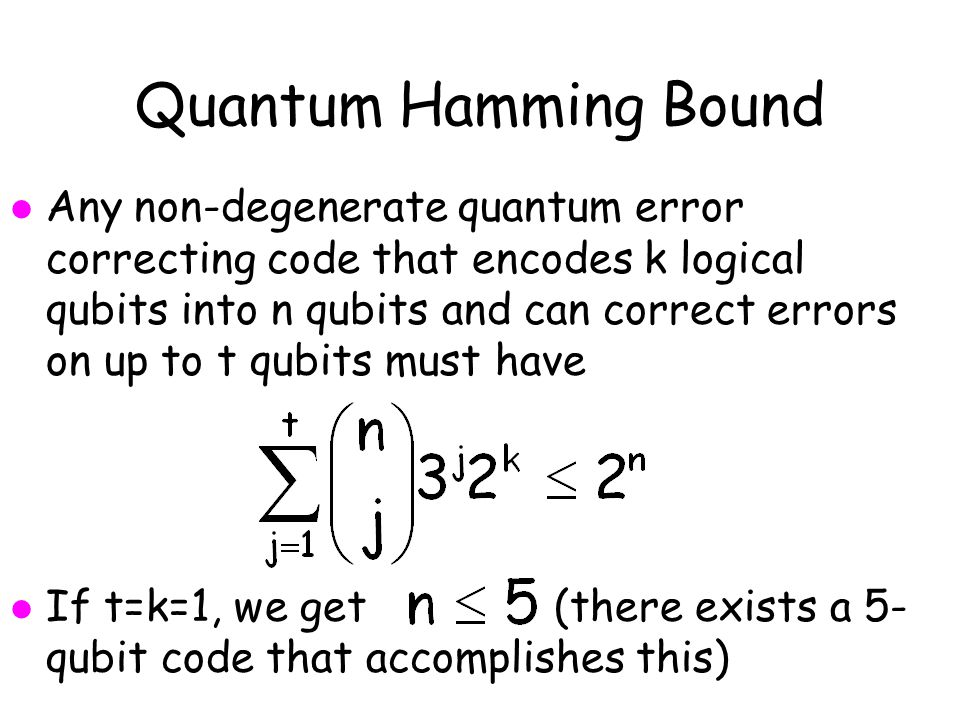 Quantum Hamming Bound l Any non-degenerate quantum error correcting code that encodes k logical qubits into n qubits and can correct errors on up to t qubits must have l If t=k=1, we get (there exists a 5- qubit code that accomplishes this)