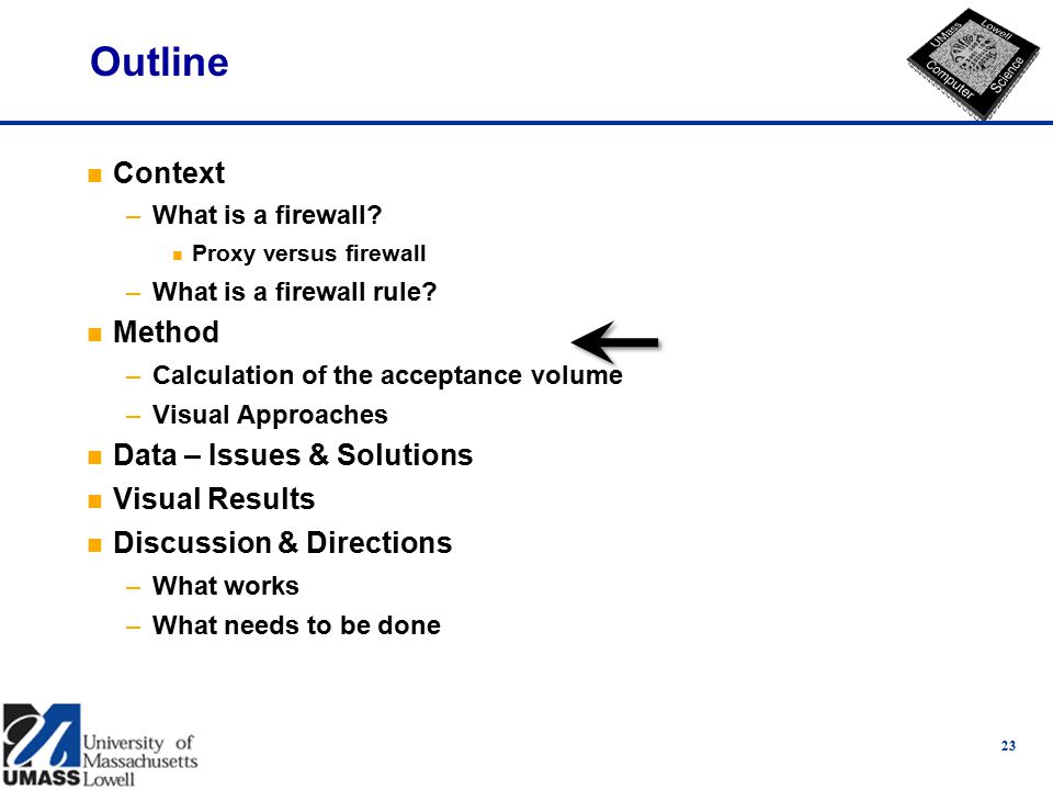23 Outline n Context –What is a firewall. n Proxy versus firewall –What is a firewall rule.