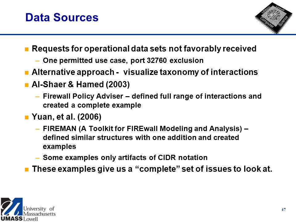 Data Sources n Requests for operational data sets not favorably received –One permitted use case, port 32760 exclusion n Alternative approach - visualize taxonomy of interactions n Al-Shaer & Hamed (2003) –Firewall Policy Adviser – defined full range of interactions and created a complete example n Yuan, et al.