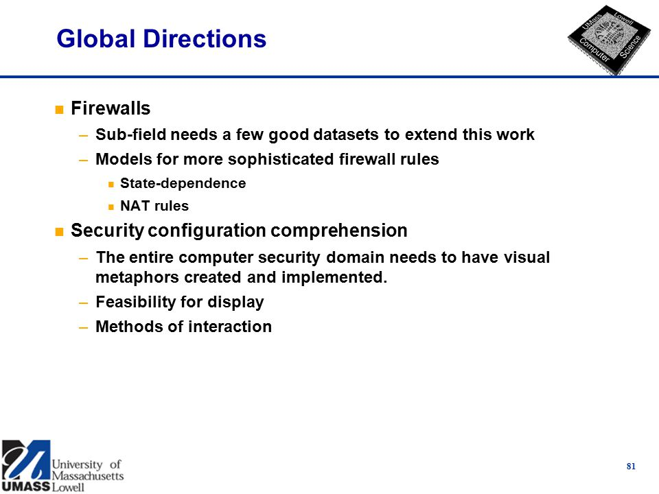 Global Directions n Firewalls –Sub-field needs a few good datasets to extend this work –Models for more sophisticated firewall rules n State-dependence n NAT rules n Security configuration comprehension –The entire computer security domain needs to have visual metaphors created and implemented.