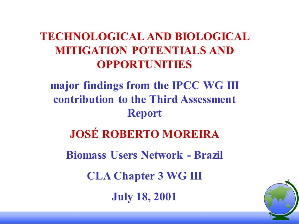 TECHNOLOGICAL AND BIOLOGICAL MITIGATION POTENTIALS AND OPPORTUNITIES major findings from the IPCC WG III contribution to the Third Assessment Report JOSÉ ROBERTO MOREIRA Biomass Users Network - Brazil CLA Chapter 3 WG III July 18, 2001