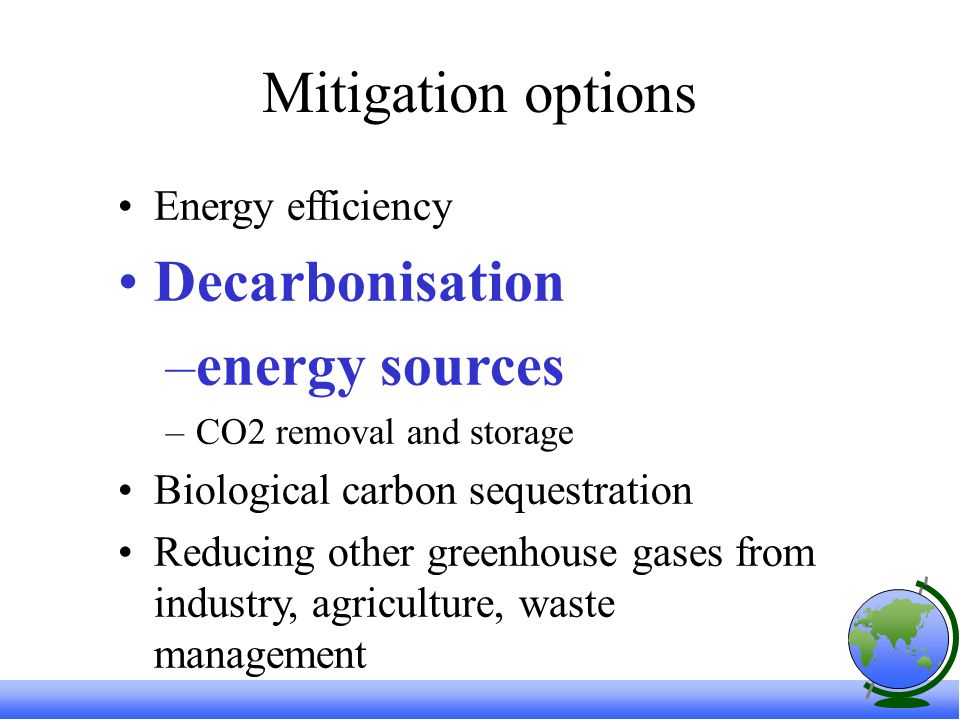 Mitigation options Energy efficiency Decarbonisation –energy sources –CO2 removal and storage Biological carbon sequestration Reducing other greenhouse gases from industry, agriculture, waste management