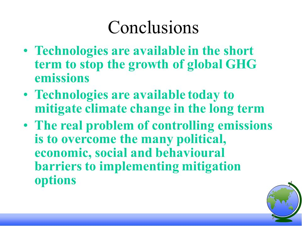 Conclusions Technologies are available in the short term to stop the growth of global GHG emissions Technologies are available today to mitigate climate change in the long term The real problem of controlling emissions is to overcome the many political, economic, social and behavioural barriers to implementing mitigation options