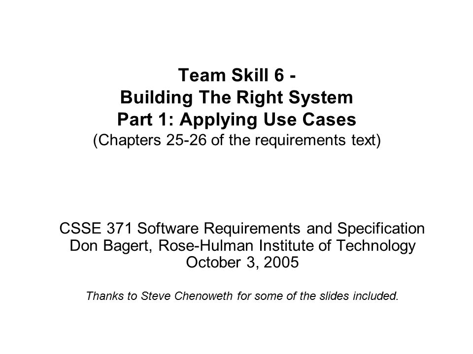 Team Skill 6 - Building The Right System Part 1: Applying Use Cases (Chapters of the requirements text) CSSE 371 Software Requirements and Specification Don Bagert, Rose-Hulman Institute of Technology October 3, 2005 Thanks to Steve Chenoweth for some of the slides included.