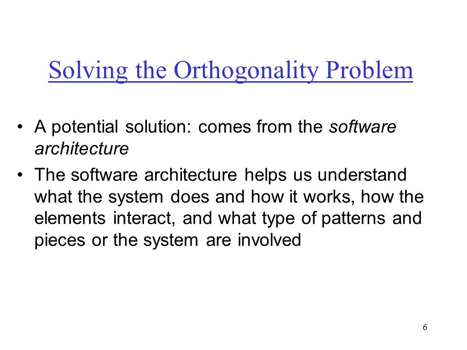 6 Solving the Orthogonality Problem A potential solution: comes from the software architecture The software architecture helps us understand what the system does and how it works, how the elements interact, and what type of patterns and pieces or the system are involved
