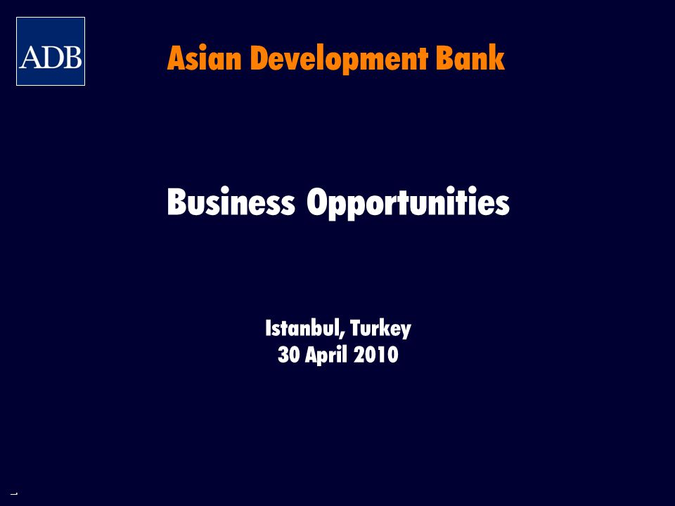 1 Business Opportunities Istanbul, Turkey 30 April 2010 Asian Development Bank