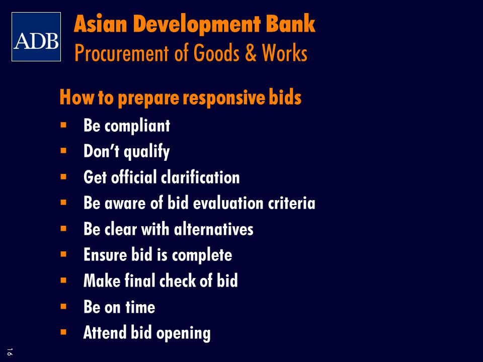 16 Asian Development Bank Procurement of Goods & Works How to prepare responsive bids  Be compliant  Don't qualify  Get official clarification  Be aware of bid evaluation criteria  Be clear with alternatives  Ensure bid is complete  Make final check of bid  Be on time  Attend bid opening