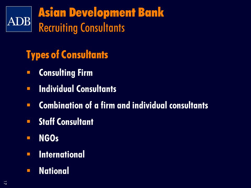 17 Asian Development Bank Recruiting Consultants Types of Consultants  Consulting Firm  Individual Consultants  Combination of a firm and individual consultants  Staff Consultant  NGOs  International  National