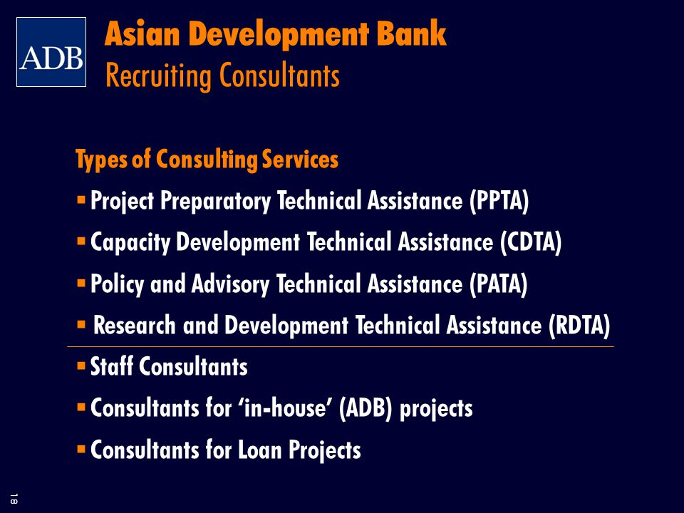 18 Asian Development Bank Recruiting Consultants Types of Consulting Services  Project Preparatory Technical Assistance (PPTA)  Capacity Development Technical Assistance (CDTA)  Policy and Advisory Technical Assistance (PATA)  Research and Development Technical Assistance (RDTA)  Staff Consultants  Consultants for 'in-house' (ADB) projects  Consultants for Loan Projects