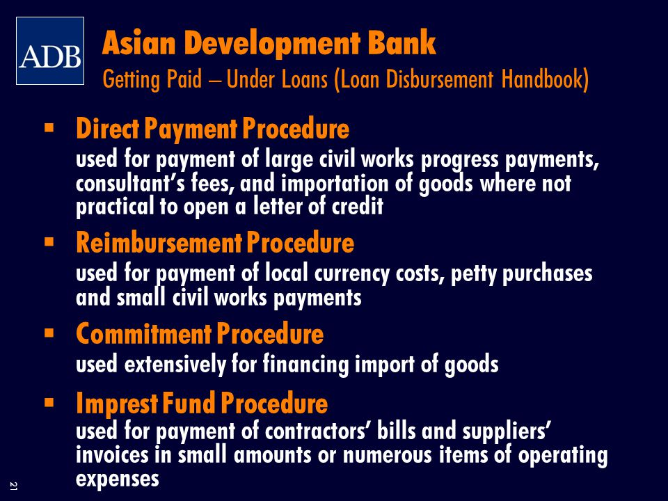 21 Asian Development Bank Getting Paid – Under Loans (Loan Disbursement Handbook)  Direct Payment Procedure used for payment of large civil works progress payments, consultant's fees, and importation of goods where not practical to open a letter of credit  Reimbursement Procedure used for payment of local currency costs, petty purchases and small civil works payments  Commitment Procedure used extensively for financing import of goods  Imprest Fund Procedure used for payment of contractors' bills and suppliers' invoices in small amounts or numerous items of operating expenses