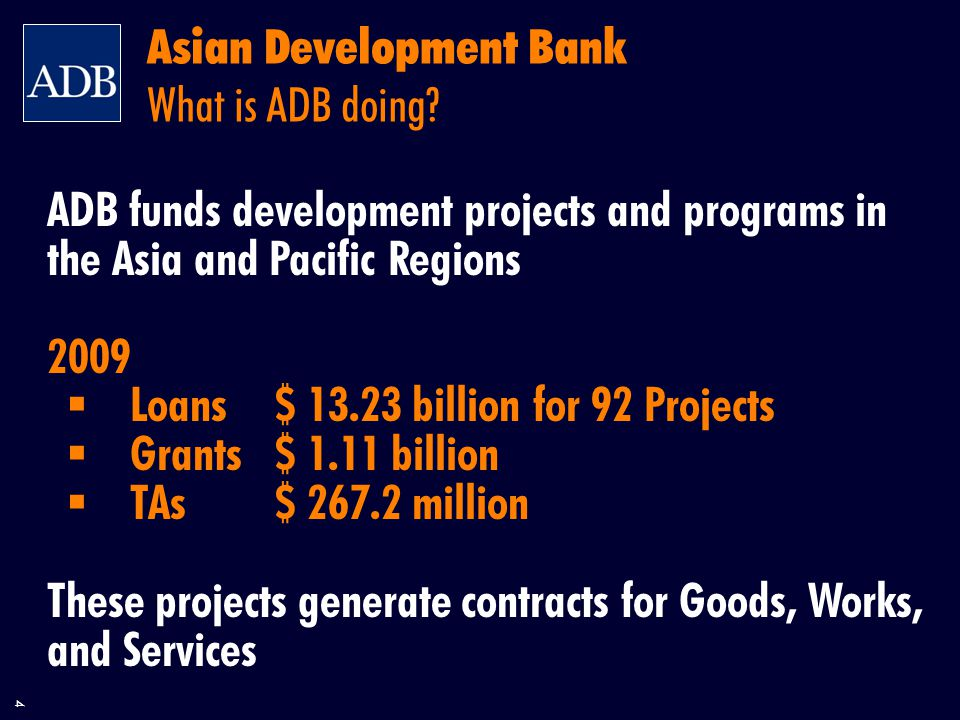 4 ADB funds development projects and programs in the Asia and Pacific Regions 2009  Loans$ billion for 92 Projects  Grants$ 1.11 billion  TAs$ million These projects generate contracts for Goods, Works, and Services Asian Development Bank What is ADB doing