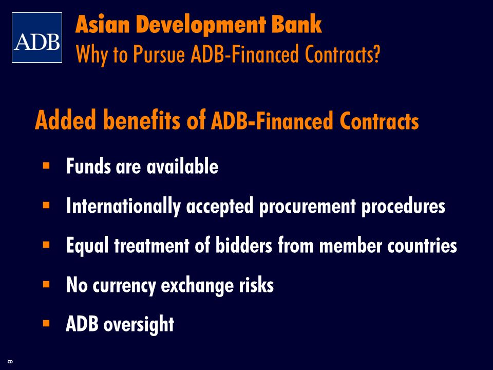 8 Added benefits of ADB-Financed Contracts  Funds are available  Internationally accepted procurement procedures  Equal treatment of bidders from member countries  No currency exchange risks  ADB oversight Asian Development Bank Why to Pursue ADB-Financed Contracts