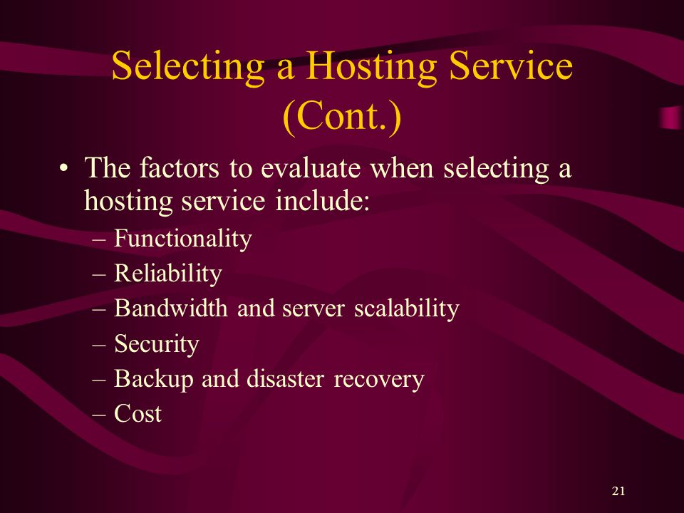 21 Selecting a Hosting Service (Cont.) The factors to evaluate when selecting a hosting service include: –Functionality –Reliability –Bandwidth and server scalability –Security –Backup and disaster recovery –Cost