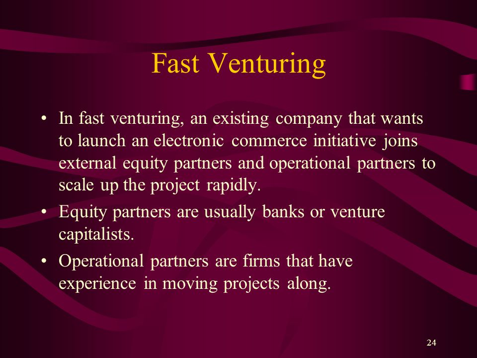 24 Fast Venturing In fast venturing, an existing company that wants to launch an electronic commerce initiative joins external equity partners and operational partners to scale up the project rapidly.